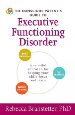 The Conscious Parent's Guide to Executive Functioning Disorder: A Mindful Approach for Helping Your Child Focus a... (Paperback)