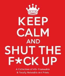 Keep Calm and Shut the F*ck Up: A Collection of 45+ Frameable & Totally Relatable Art Prints (Paperback)