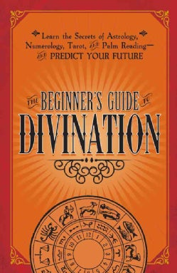 The Beginner's Guide Divination: Learn the Secrets of Astrology, Numerology, Tarot, and Palm Reading and Predict ... (Paperback)