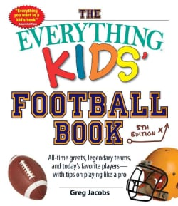 The Everything Kids' Football Book: All-time Greats, Legendary Teams, and Today's Favorite Players With Tips on P... (Paperback)
