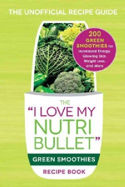 "The ""I Love My Nutribullet"" Green Smoothies Recipe Book: 200 Healthy Smoothie Recipes for Weight Loss, Heart Heal... (Paperback)"