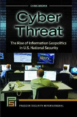 Cyber Threat: The Rise of Information Geopolitics in U.S. National Security (Hardcover)