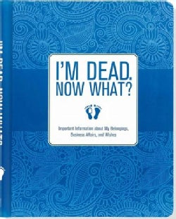I'm Dead, Now What?: Important Information About My Belongings, Business Affairs, and Wishes (Record book)