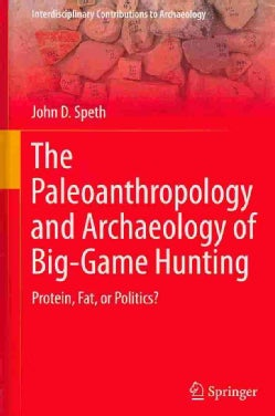 The Paleoanthropology and Archaeology of Big-Game Hunting: Protein, Fat, or Politics? (Hardcover)