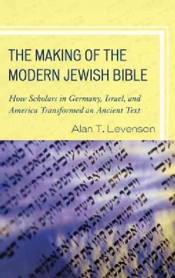 The Making of the Modern Jewish Bible: How Scholars in Germany, Israel, and America Transformed an Ancient Text (Paperback)