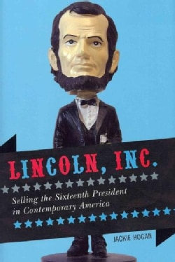 Lincoln, Inc.: Selling the Sixteenth President in Contemporary America (Hardcover)
