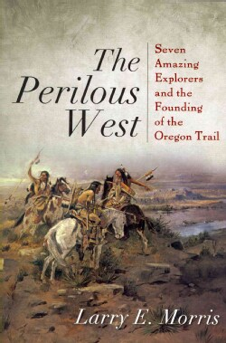 The Perilous West: Seven Amazing Explorers and the Founding of the Oregon Trail (Paperback)