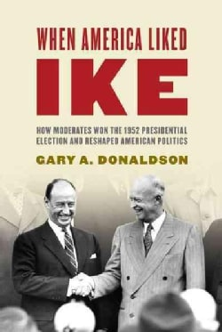 When America Liked Ike: How Moderates Won the 1952 Presidential Election and Reshaped American Politics (Hardcover)