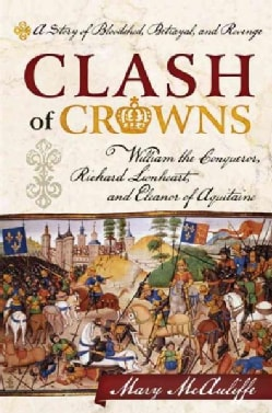 Clash of Crowns: William the Conqueror, Richard Lionheart, and Eleanor of Aquitaine: A Story of Bloodshed, Betray... (Hardcover)