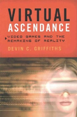 Virtual Ascendance: Video Games and the Remaking of Reality (Paperback)