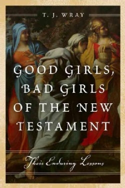 Good Girls, Bad Girls of the New Testament: Their Enduring Lessons (Hardcover)