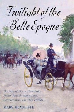 Twilight of the Belle Epoque: The Paris of Picasso, Stravinsky, Proust, Renault, Marie Curie, Gertrude Stein, and... (Hardcover)