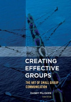 Creating Effective Groups: The Art of Small Group Communication (Paperback)