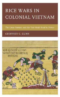 Rice Wars in Colonial Vietnam: The Great Famine and the Viet Minh Road to Power (Hardcover)