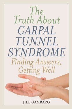 The Truth About Carpal Tunnel Syndrome: Finding Answers, Getting Well (Hardcover)