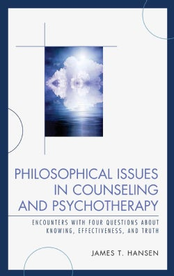 Philosophical Issues in Counseling and Psychotherapy: Encounters With Four Questions About Knowing, Effectiveness... (Hardcover)