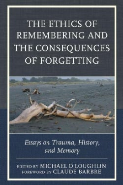 The Ethics of Remembering and the Consequences of Forgetting: Essays on Trauma, History, and Memory (Hardcover)