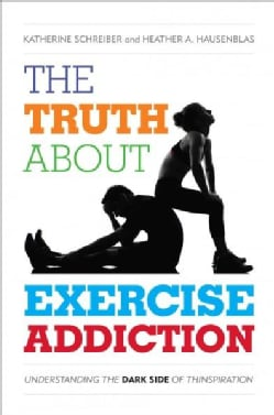 The Truth About Exercise Addiction: Understanding the Dark Side of Thinspiration (Hardcover)