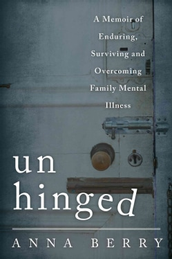 Unhinged: A Memoir of Enduring, Surviving and Overcoming Family Mental Illness (Hardcover)