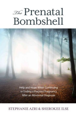 The Prenatal Bombshell: Help and Hope When Continuing or Ending a Precious Pregnancy After an Abnormal Diagnosis (Hardcover)