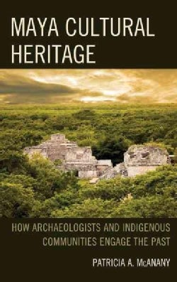 Maya Cultural Heritage: How Archaeologists and Indigenous Communities Engage the Past (Hardcover)