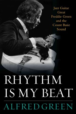 Rhythm Is My Beat: Jazz Guitar Great Freddie Green and the Count Basie Sound (Hardcover)