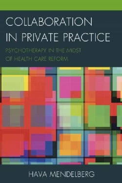 Collaboration in Private Practice: Psychotherapy in the Midst of Health Care Reform (Hardcover)