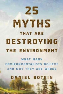 25 Myths That Are Destroying the Environment: What Many Environmentalists Believe and Why They Are Wrong (Paperback)