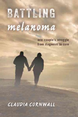 Battling Melanoma: One Couple's Struggle from Diagnosis to Cure (Hardcover)