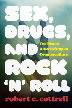 Sex, Drugs, and Rock 'n' Roll: The Rise of America's 1960s Counterculture (Hardcover)