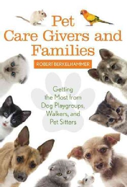 Pet Care Givers and Families: Getting the Most from Dog Playgroups, Walkers, and Pet Sitters (Hardcover)