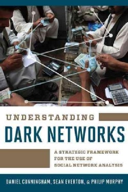 Understanding Dark Networks: A Strategic Framework for the Use of Social Network Analysis (Paperback)