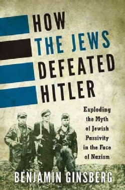 How the Jews Defeated Hitler: Exploding the Myth of Jewish Passivity in the Face of Nazism (Paperback)