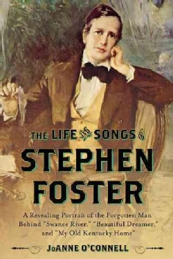 The Life and Songs of Stephen Foster: A Revealing Portrait of the Forgotten Man Behind Swanee River, Beautiful Dr... (Hardcover)