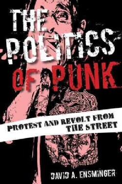 The Politics of Punk: Protest and Revolt from the Streets (Hardcover)
