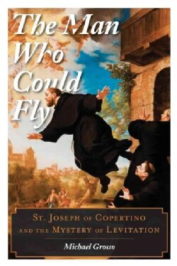 The Man Who Could Fly: St. Joseph of Copertino and the Mystery of Levitation (Hardcover)