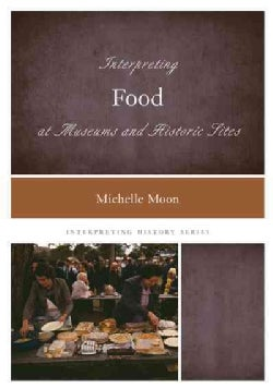 Interpreting Food at Museums and Historic Sites (Paperback)