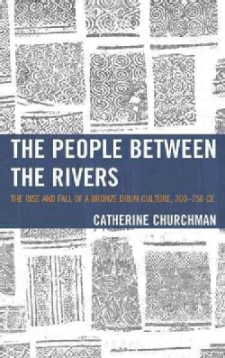 The People Between the Rivers: The Rise and Fall of a Bronze Drum Culture, 200-750 CE (Hardcover)