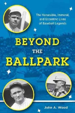Beyond the Ballpark: The Honorable, Immoral, and Eccentric Lives of Baseball Legends (Hardcover)