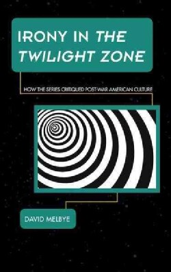 Irony in the Twilight Zone: How the Series Critiqued Postwar American Culture (Hardcover)