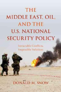The Middle East, Oil, and the U.S. National Security Policy: Intractable Conflicts, Impossible Solutions (Paperback)