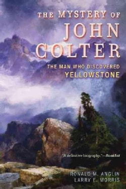 The Mystery of John Colter: The Man Who Discovered Yellowstone (Paperback)