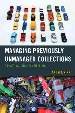 Managing Previously Unmanaged Collections: A Practical Guide for Museums (Paperback)