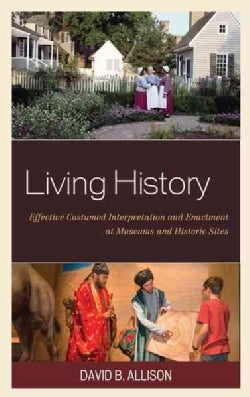 Living History: Effective Costumed Interpretation and Enactment at Museums and Historic Sites (Hardcover)