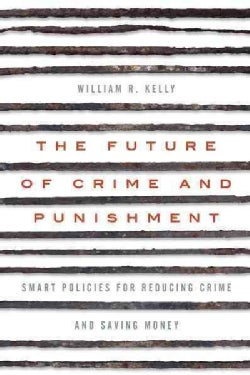 The Future of Crime and Punishment: Smart Policies for Reducing Crime and Saving Money (Hardcover)