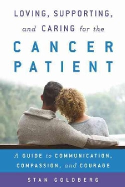 Loving, Supporting, and Caring for the Cancer Patient: A Guide to Communication, Compassion, and Courage (Hardcover)