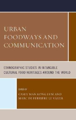 Urban Foodways and Communication: Ethnographic Studies in Intangible Cultural Food Heritages Around the World (Hardcover)