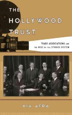 The Hollywood Trust: Trade Associations and the Rise of the Studio System (Hardcover)