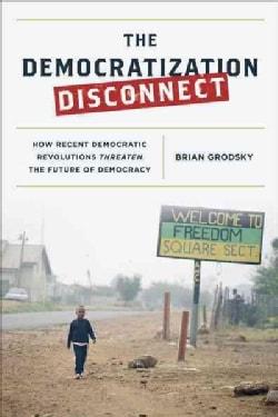 The Democratization Disconnect: How Recent Democratic Revolutions Threaten the Future of Democracy (Hardcover)