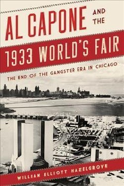 Al Capone and the 1933 Worlds Fair: The End of the Gangster Era in Chicago (Hardcover)